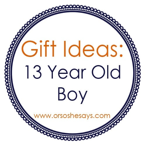 Gift Ideas For 13 Year Old Boys Or So She Says