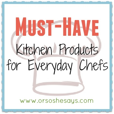 Must Have Kitchen Products for Everyday Chefs