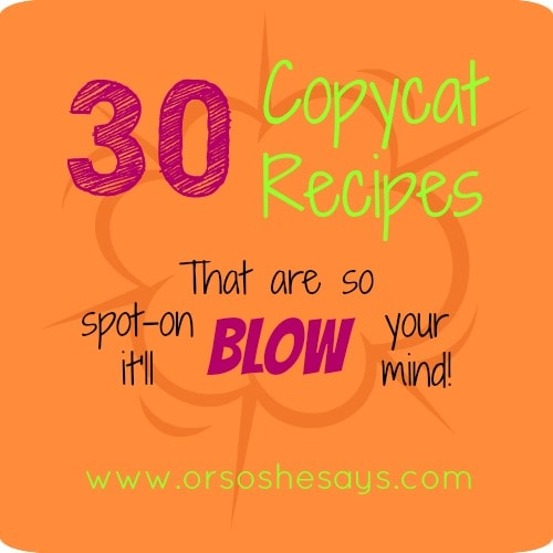 30 Copycat Recipes ~ I want to try sooooo many of these!!