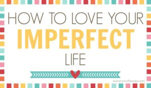 Love Your Imperfect Life – 8 Tips for Happiness (she: Veronica)
