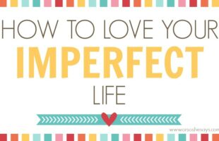 Love Your Imperfect Life - 8 Tips to Happiness