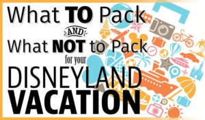 What to Pack for a Disneyland Vacation – And What NOT to Pack! (she: Kimberly)