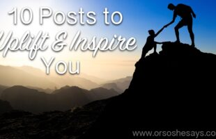 My list of top 10 inspirational posts from the blog! ~ 10 Posts to Uplift and Inspire You www.orsoshesays.com