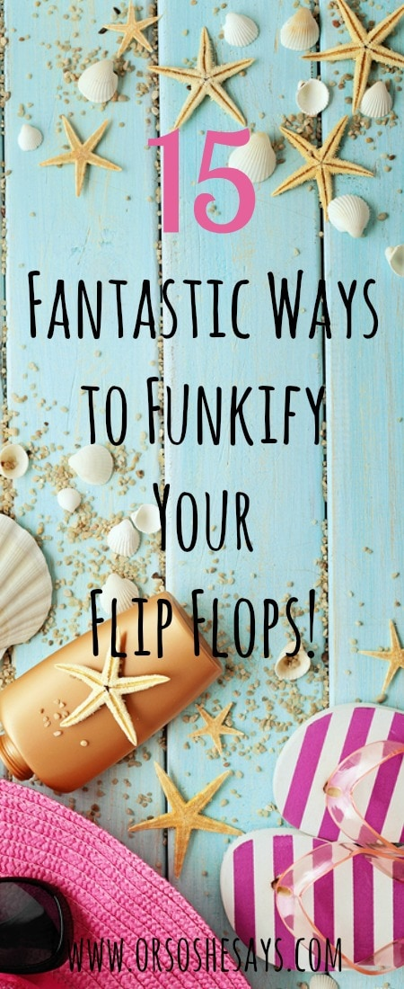 15 Fantastic Ways to Funkify Your Flip Flops!