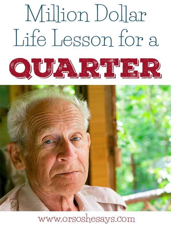 As a parent, this is such a great reminder!  A Million Dollar Life Lesson for a Quarter www.orsoshesays.com