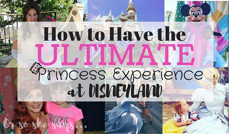 How to Have the Ultimate Princess Experience at Disneyland!