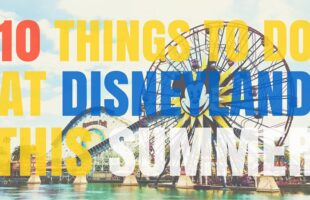 10 Things to do at Disneyland this Summer (she: Kimberly)