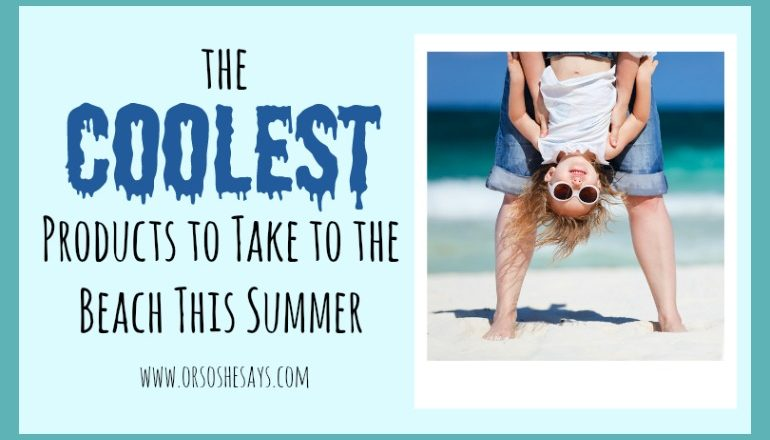 Here's a pretty comprehensive list of beach products to help you and the family be prepared for your next adventure. Find it all at www.orsoshesays.com