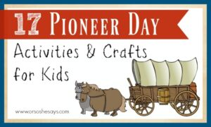 17 Pioneer Day Activities & Crafts for Kids (she: Mariah)