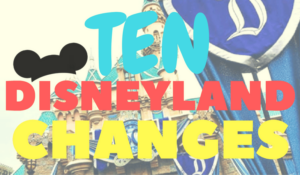 10 Recent and Upcoming Disneyland Changes (she: Kimberly)