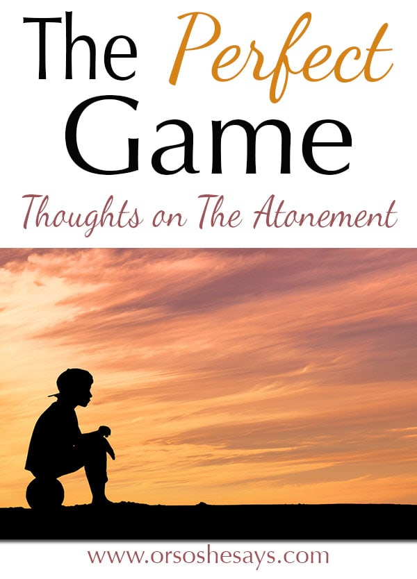 Great analogy!! ~ THE PERFECT GAME ~ Thoughts on The Atonement www.orsoshesays.com