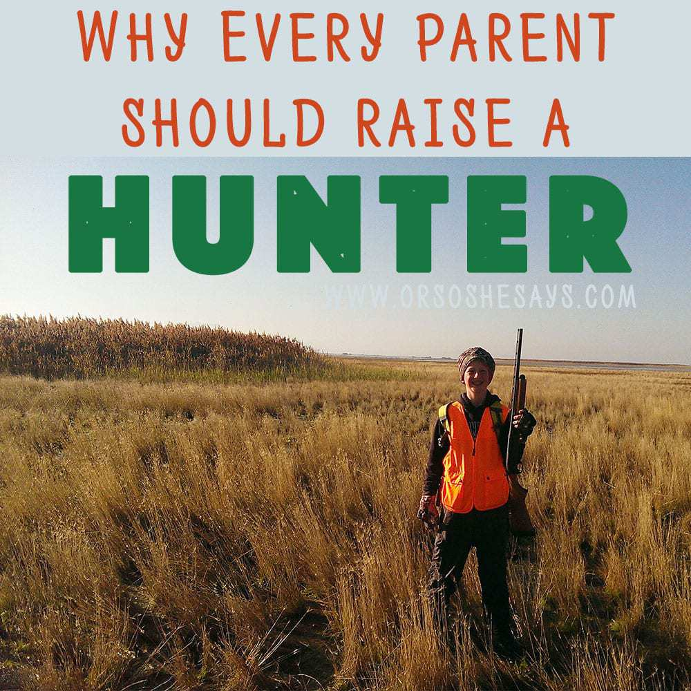 Why Every Parent Should Raise a Hunter ~ Dan Jacobs ~ www.orsoshesays.com