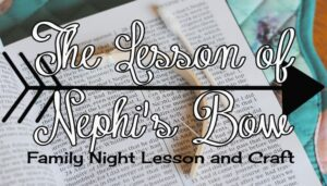 Building A Bow Like Nephi – Family Night Lesson (she: Adelle)