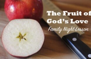 The Sweet Fruit of Eternal Life – Family Night Lesson (she: Adelle)